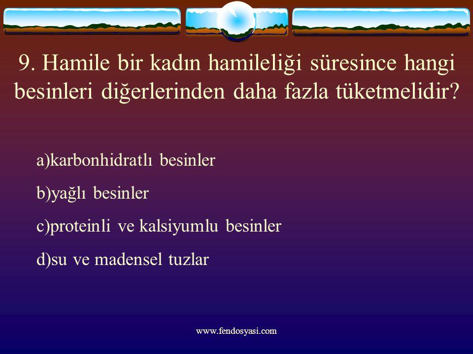 www.fendosyasi.com 9. Hamile bir kadın hamileliği süresince hangi besinleri diğerlerinden daha fazla tüketmelidir? a)karbonhidratlı besinler b)yağlı b