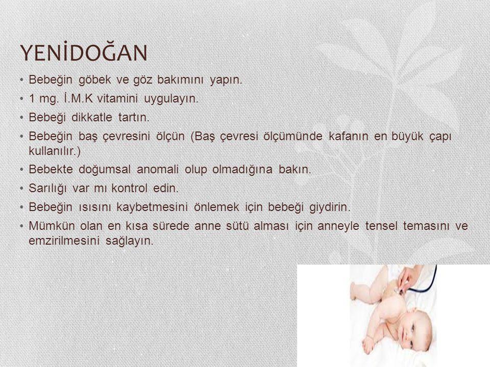 YENİDOĞAN Bebeğin göbek ve göz bakımını yapın. 1 mg. İ.M.K vitamini uygulayın. Bebeği dikkatle tartın. Bebeğin baş çevresini ölçün (Baş çevresi ölçümü