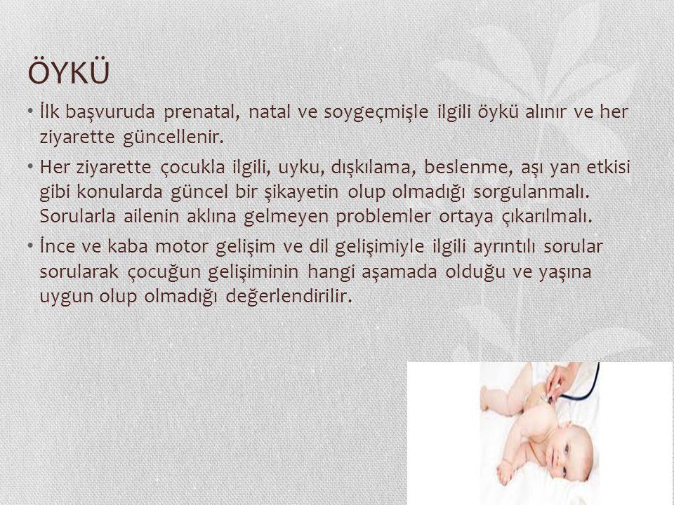 ÖYKÜ İlk başvuruda prenatal, natal ve soygeçmişle ilgili öykü alınır ve her ziyarette güncellenir. Her ziyarette çocukla ilgili, uyku, dışkılama, besl