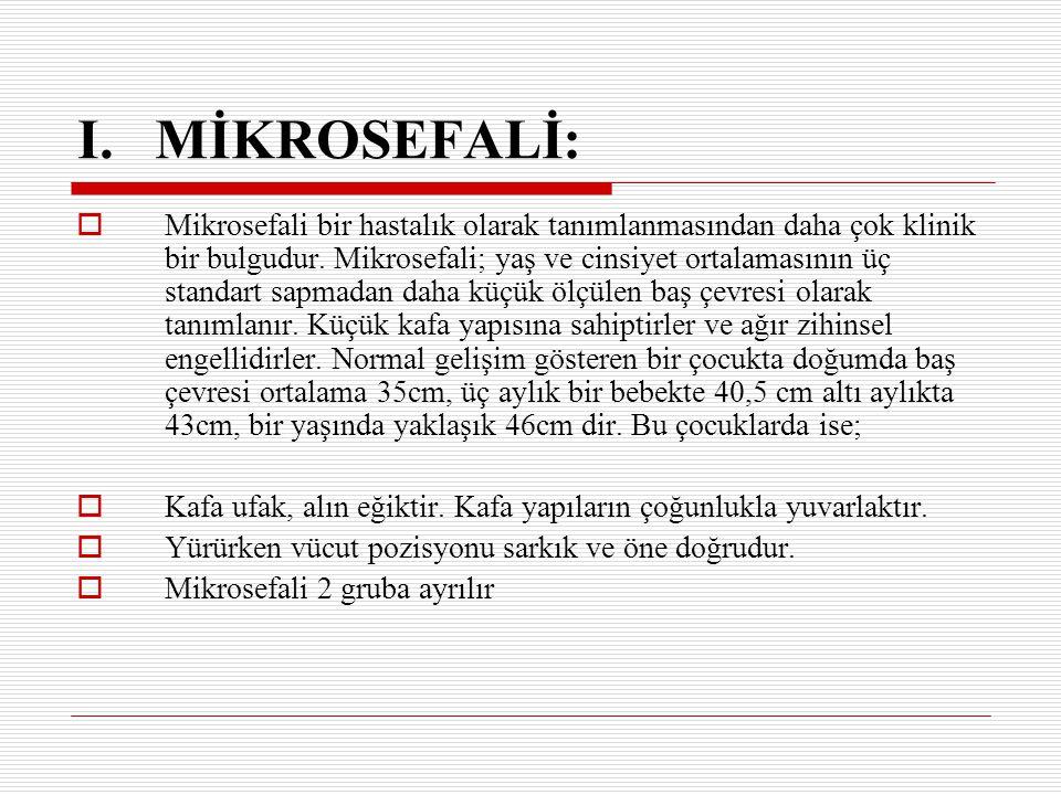 I. MİKROSEFALİ:  Mikrosefali bir hastalık olarak tanımlanmasından daha çok klinik bir bulgudur. Mikrosefali; yaş ve cinsiyet ortalamasının üç standar