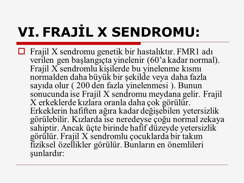 VI.FRAJİL X SENDROMU:  Frajil X sendromu genetik bir hastalıktır. FMR1 adı verilen gen başlangıçta yinelenir (60'a kadar normal). Frajil X sendromlu