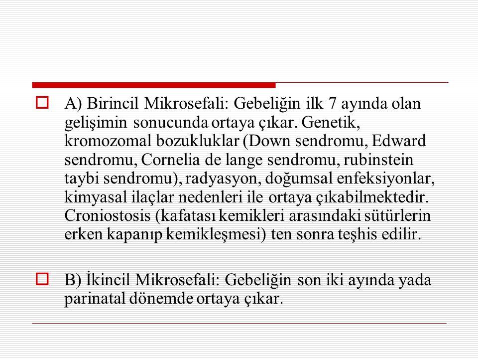  A) Birincil Mikrosefali: Gebeliğin ilk 7 ayında olan gelişimin sonucunda ortaya çıkar. Genetik, kromozomal bozukluklar (Down sendromu, Edward sendro