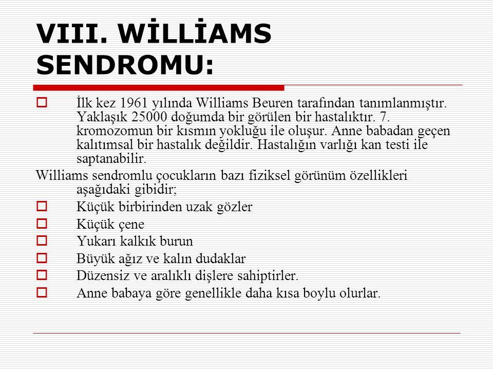 VIII. WİLLİAMS SENDROMU:  İlk kez 1961 yılında Williams Beuren tarafından tanımlanmıştır. Yaklaşık 25000 doğumda bir görülen bir hastalıktır. 7. krom