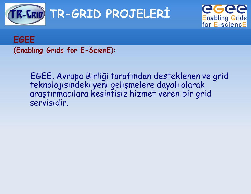 TR-GRID PROJELERİ EGEE (Enabling Grids for E-ScienE): EGEE, Avrupa Birliği tarafından desteklenen ve grid teknolojisindeki yeni gelişmelere dayalı ola