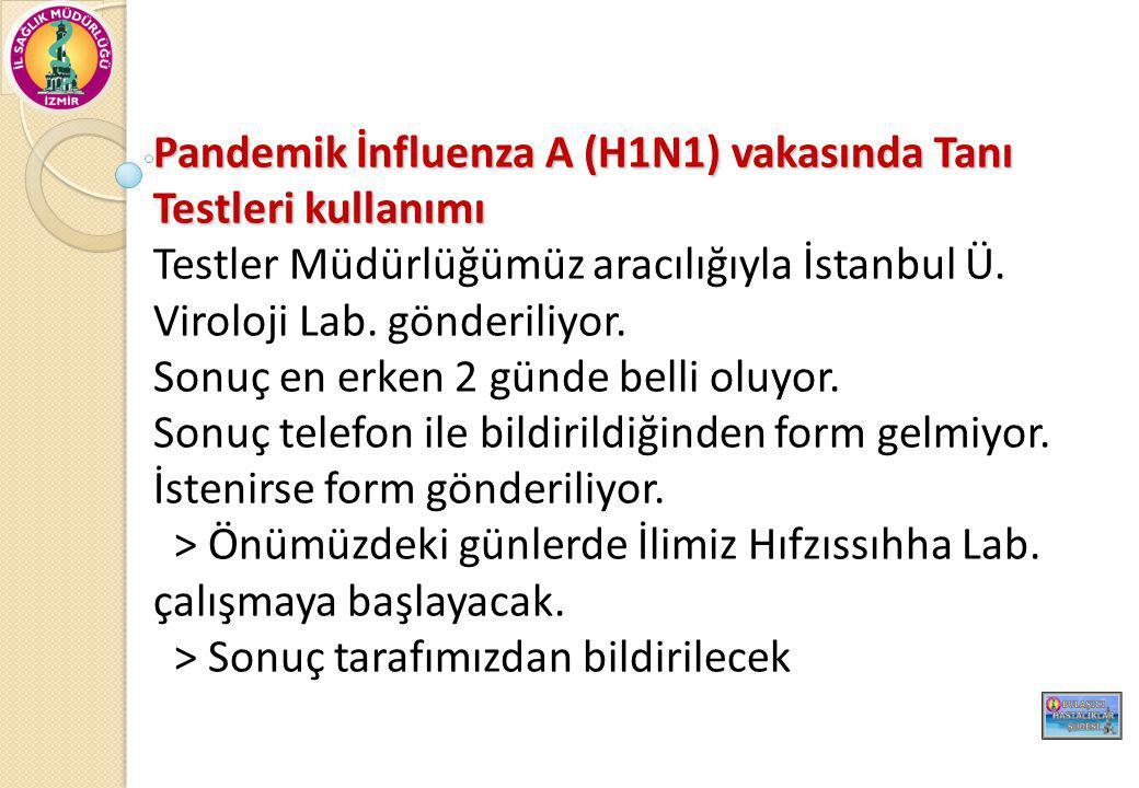Pandemik İnfluenza A (H1N1) vakasında Tanı Testleri kullanımı Testler Müdürlüğümüz aracılığıyla İstanbul Ü. Viroloji Lab. gönderiliyor. Sonuç en erken