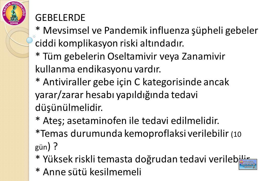 GEBELERDE * Mevsimsel ve Pandemik influenza şüpheli gebeler ciddi komplikasyon riski altındadır. * Tüm gebelerin Oseltamivir veya Zanamivir kullanma e