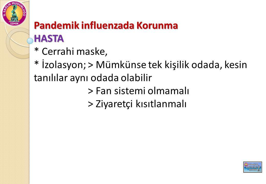 Pandemik influenzada Korunma HASTA * Cerrahi maske, * İzolasyon; > Mümkünse tek kişilik odada, kesin tanılılar aynı odada olabilir > Fan sistemi olmamalı > Ziyaretçi kısıtlanmalı