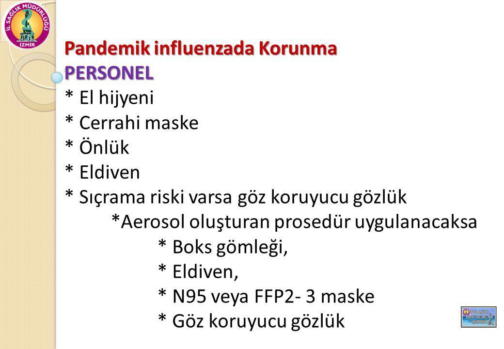 Pandemik influenzada Korunma PERSONEL * El hijyeni * Cerrahi maske * Önlük * Eldiven * Sıçrama riski varsa göz koruyucu gözlük *Aerosol oluşturan prosedür uygulanacaksa * Boks gömleği, * Eldiven, * N95 veya FFP2- 3 maske * Göz koruyucu gözlük