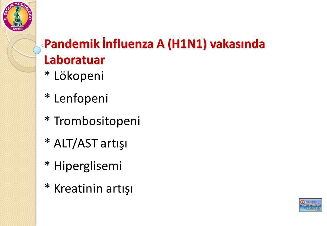 Pandemik İnfluenza A (H1N1) vakasında Laboratuar * Lökopeni * Lenfopeni * Trombositopeni * ALT/AST artışı * Hiperglisemi * Kreatinin artışı