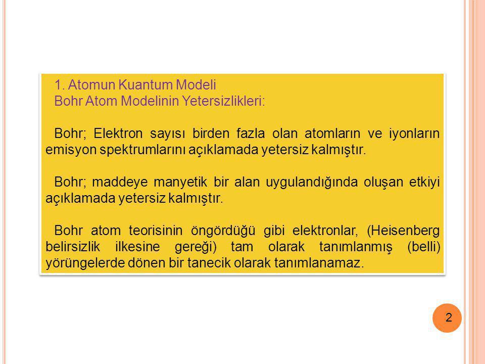 2 1. Atomun Kuantum Modeli Bohr Atom Modelinin Yetersizlikleri: Bohr; Elektron sayısı birden fazla olan atomların ve iyonların emisyon spektrumlarını
