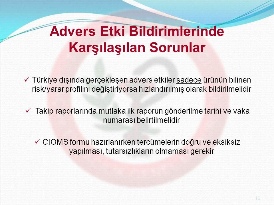 16 Advers Etki Bildirimlerinde Karşılaşılan Sorunlar Türkiye dışında gerçekleşen advers etkiler sadece ürünün bilinen risk/yarar profilini değiştiriyorsa hızlandırılmış olarak bildirilmelidir Takip raporlarında mutlaka ilk raporun gönderilme tarihi ve vaka numarası belirtilmelidir CIOMS formu hazırlanırken tercümelerin doğru ve eksiksiz yapılması, tutarsızlıkların olmaması gerekir