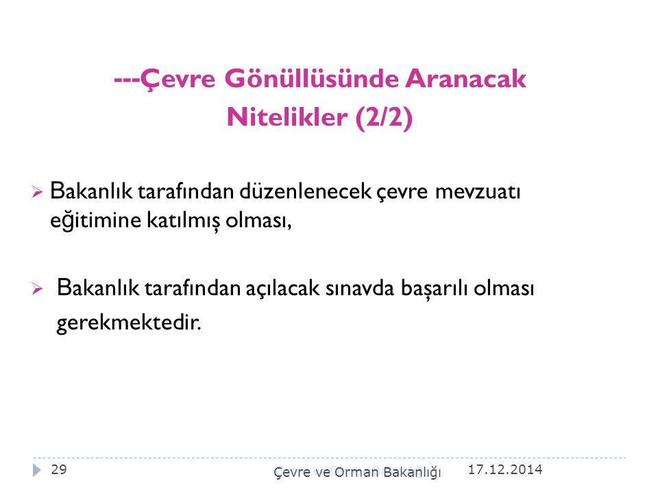 17.12.2014 Çevre ve Orman Bakanlığı 28 --- Çevre Gönüllüsünde Aranacak Nitelikler (1/2) Çevre gönüllüsünün:  T ürkiye Cumhuriyeti vatandaşı olması, 