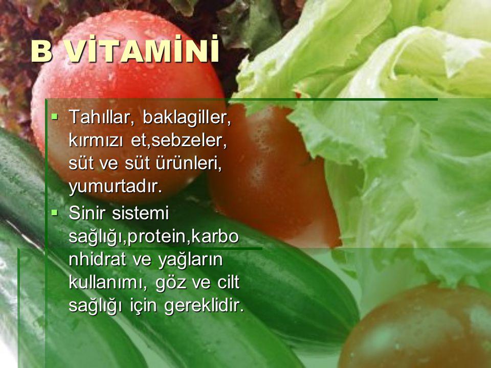 B VİTAMİNİ  Tahıllar, baklagiller, kırmızı et,sebzeler, süt ve süt ürünleri, yumurtadır.  Sinir sistemi sağlığı,protein,karbo nhidrat ve yağların ku
