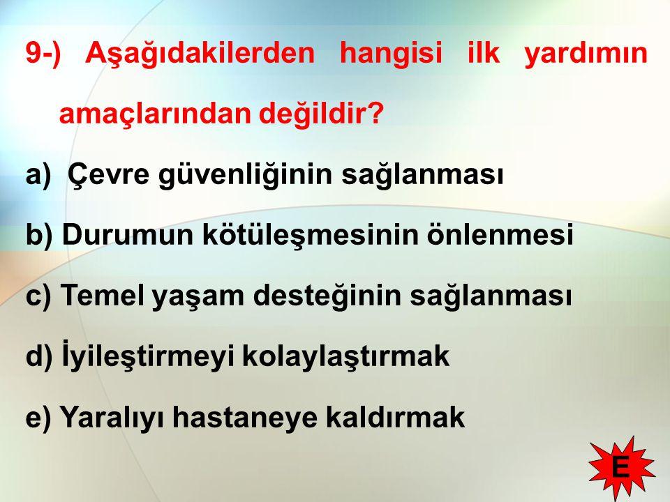 9-) Aşağıdakilerden hangisi ilk yardımın amaçlarından değildir? a) Çevre güvenliğinin sağlanması b) Durumun kötüleşmesinin önlenmesi c) Temel yaşam de