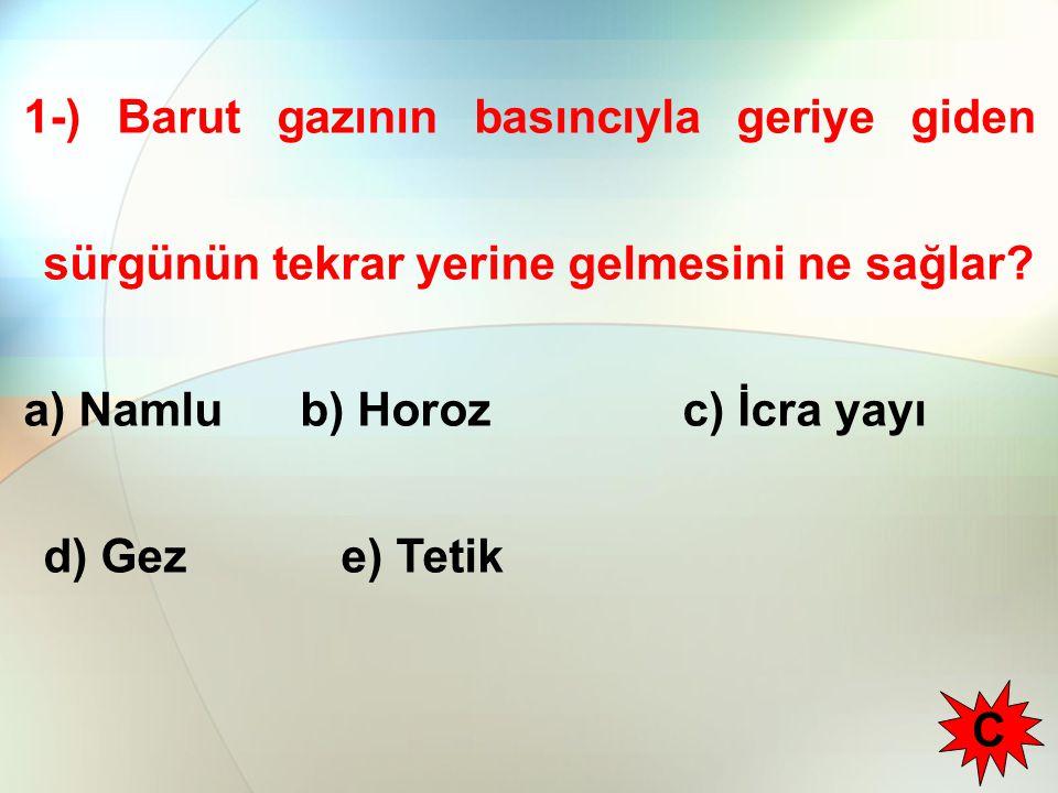 1-) Barut gazının basıncıyla geriye giden sürgünün tekrar yerine gelmesini ne sağlar? a) Namlu b) Horoz c) İcra yayı d) Geze) Tetik C