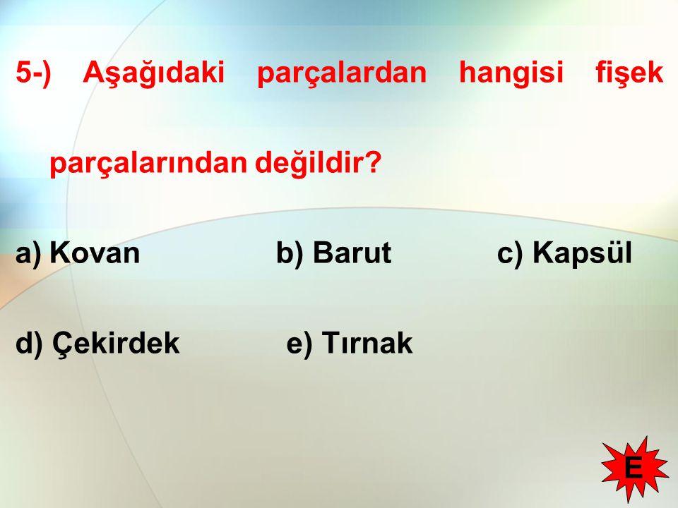 5-) Aşağıdaki parçalardan hangisi fişek parçalarından değildir? a)Kovan b) Barut c) Kapsül d) Çekirdeke) Tırnak E