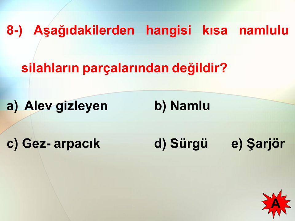 8-) Aşağıdakilerden hangisi kısa namlulu silahların parçalarından değildir? a) Alev gizleyenb) Namlu c) Gez- arpacıkd) Sürgü e) Şarjör A