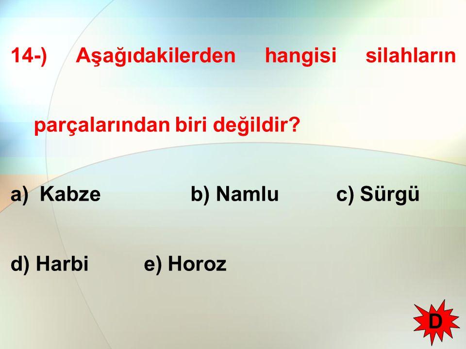 14-) Aşağıdakilerden hangisi silahların parçalarından biri değildir? a) Kabze b) Namlu c) Sürgü d) Harbi e) Horoz D