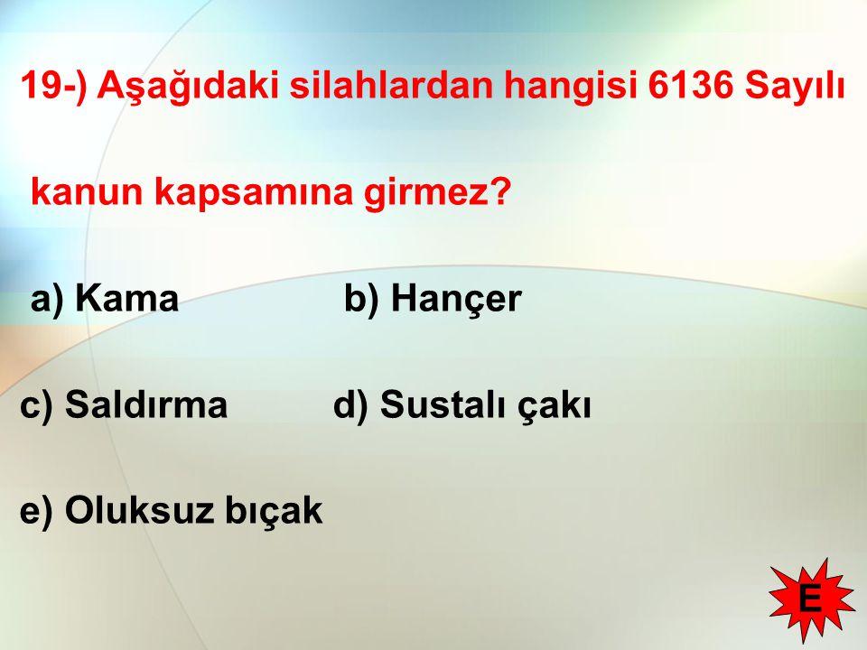 19-) Aşağıdaki silahlardan hangisi 6136 Sayılı kanun kapsamına girmez? a) Kama b) Hançer c) Saldırma d) Sustalı çakı e) Oluksuz bıçak E