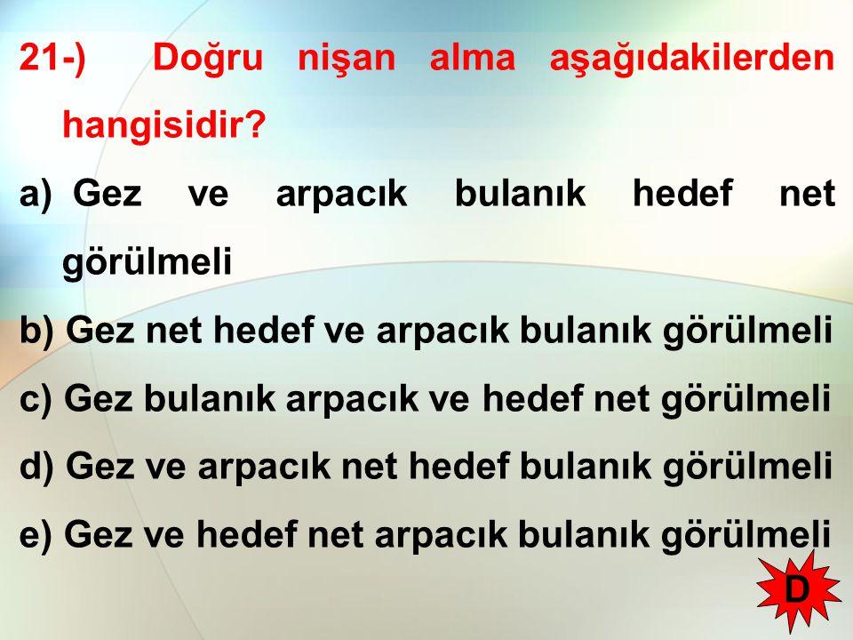 21-) Doğru nişan alma aşağıdakilerden hangisidir? a) Gez ve arpacık bulanık hedef net görülmeli b) Gez net hedef ve arpacık bulanık görülmeli c) Gez b