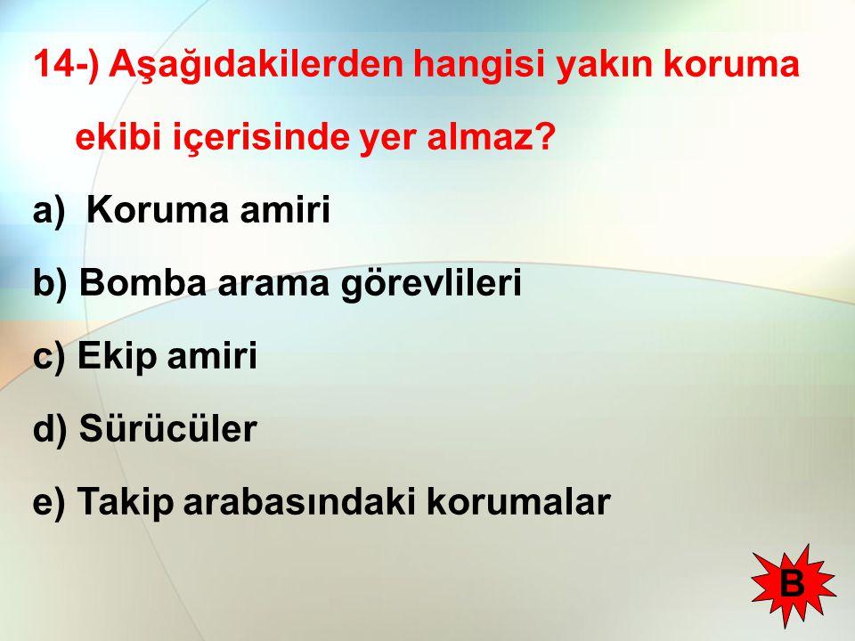 14-) Aşağıdakilerden hangisi yakın koruma ekibi içerisinde yer almaz? a) Koruma amiri b) Bomba arama görevlileri c) Ekip amiri d) Sürücüler e) Takip a