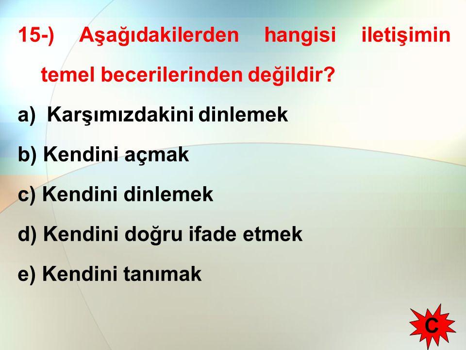 15-) Aşağıdakilerden hangisi iletişimin temel becerilerinden değildir? a) Karşımızdakini dinlemek b) Kendini açmak c) Kendini dinlemek d) Kendini doğr