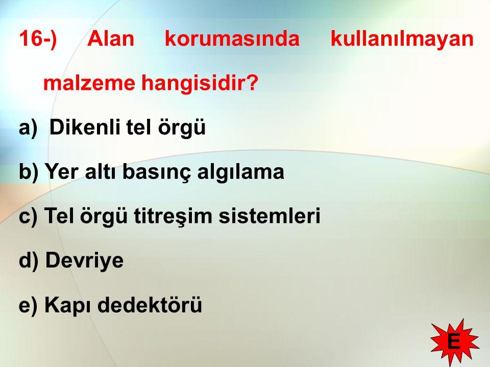 16-) Alan korumasında kullanılmayan malzeme hangisidir? a) Dikenli tel örgü b) Yer altı basınç algılama c) Tel örgü titreşim sistemleri d) Devriye e)
