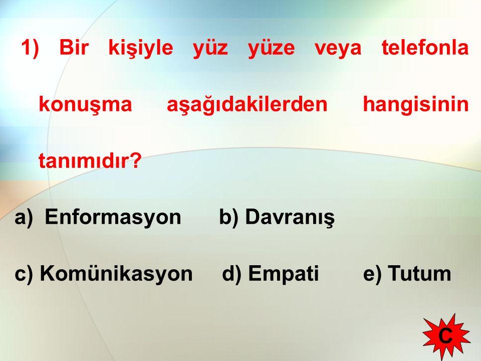 1) Bir kişiyle yüz yüze veya telefonla konuşma aşağıdakilerden hangisinin tanımıdır? a) Enformasyon b) Davranış c) Komünikasyon d) Empati e) Tutum C