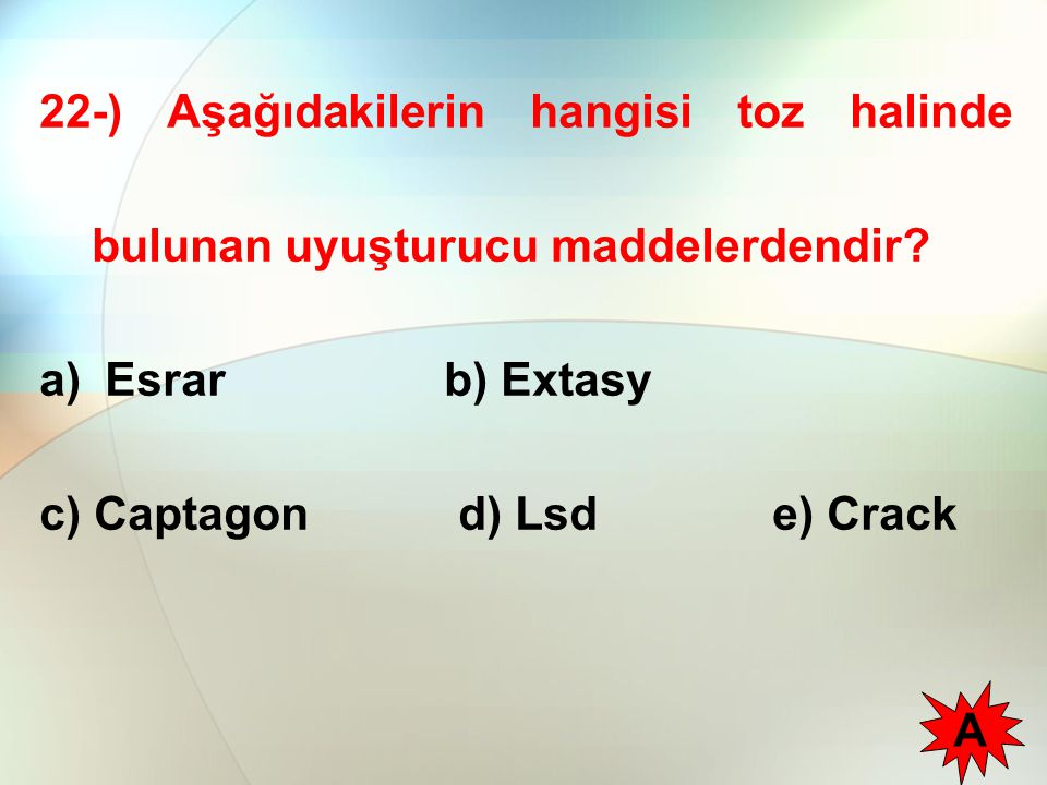 22-) Aşağıdakilerin hangisi toz halinde bulunan uyuşturucu maddelerdendir? a) Esrar b) Extasy c) Captagon d) Lsde) Crack A