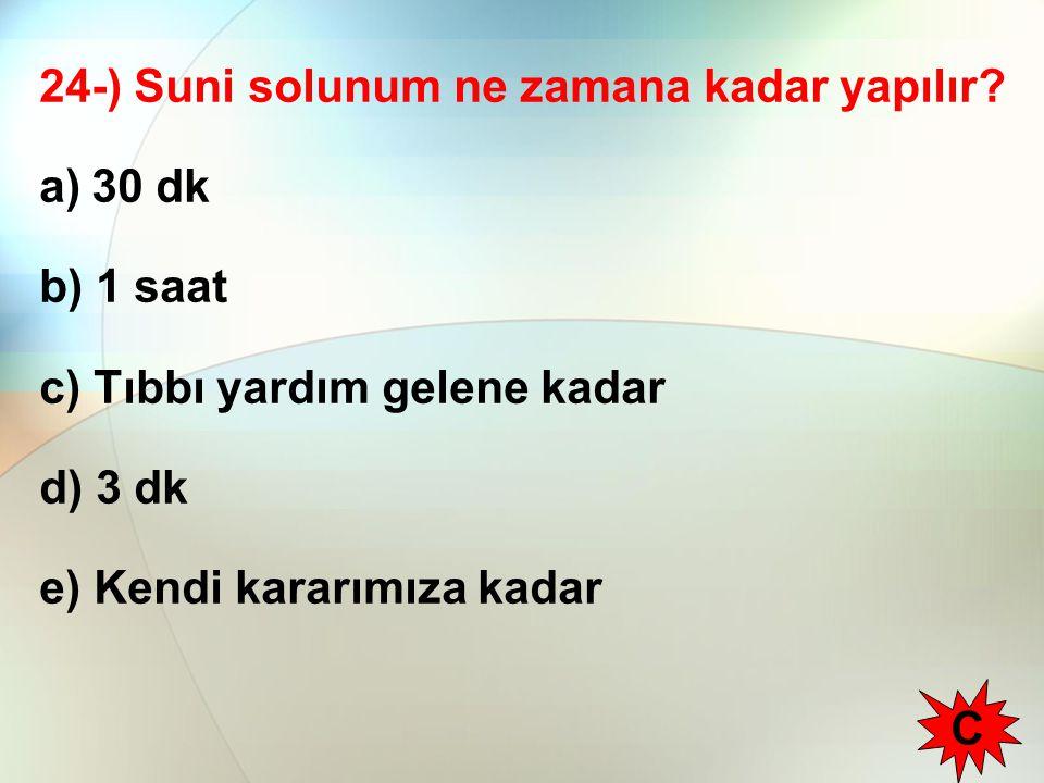 24-) Suni solunum ne zamana kadar yapılır? a)30 dk b) 1 saat c) Tıbbı yardım gelene kadar d) 3 dk e) Kendi kararımıza kadar C