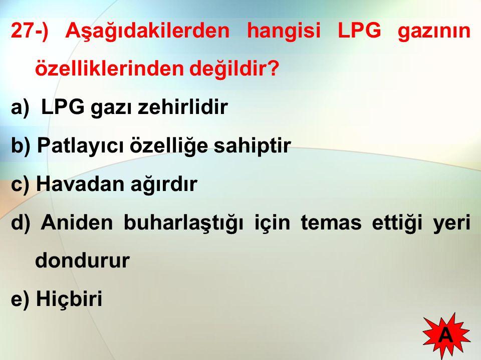 27-) Aşağıdakilerden hangisi LPG gazının özelliklerinden değildir? a) LPG gazı zehirlidir b) Patlayıcı özelliğe sahiptir c) Havadan ağırdır d) Aniden