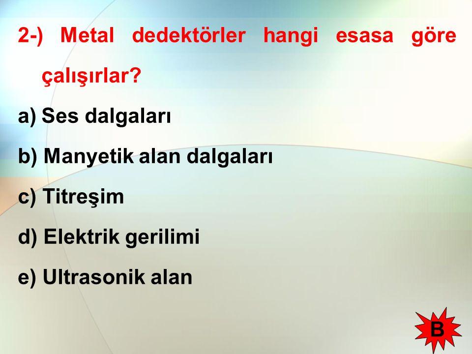 2-) Metal dedektörler hangi esasa göre çalışırlar? a)Ses dalgaları b) Manyetik alan dalgaları c) Titreşim d) Elektrik gerilimi e) Ultrasonik alan B