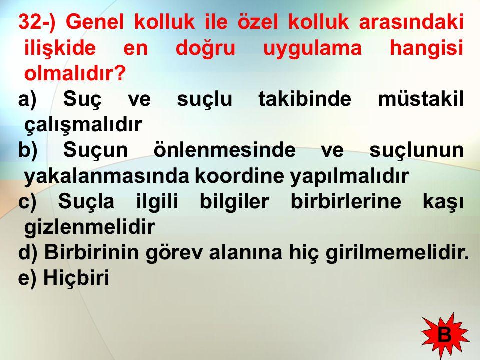 32-) Genel kolluk ile özel kolluk arasındaki ilişkide en doğru uygulama hangisi olmalıdır? a) Suç ve suçlu takibinde müstakil çalışmalıdır b) Suçun ön
