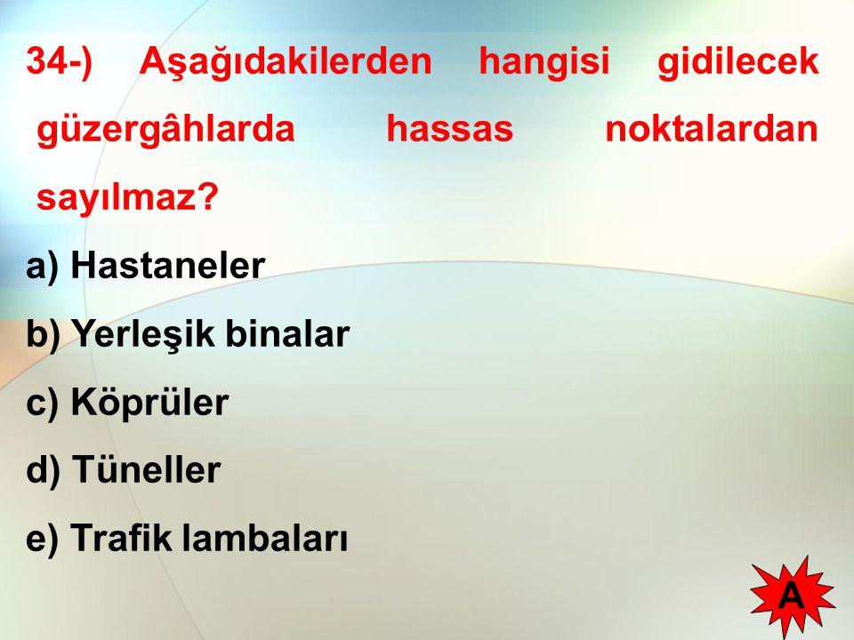 34-) Aşağıdakilerden hangisi gidilecek güzergâhlarda hassas noktalardan sayılmaz? a) Hastaneler b) Yerleşik binalar c) Köprüler d) Tüneller e) Trafik
