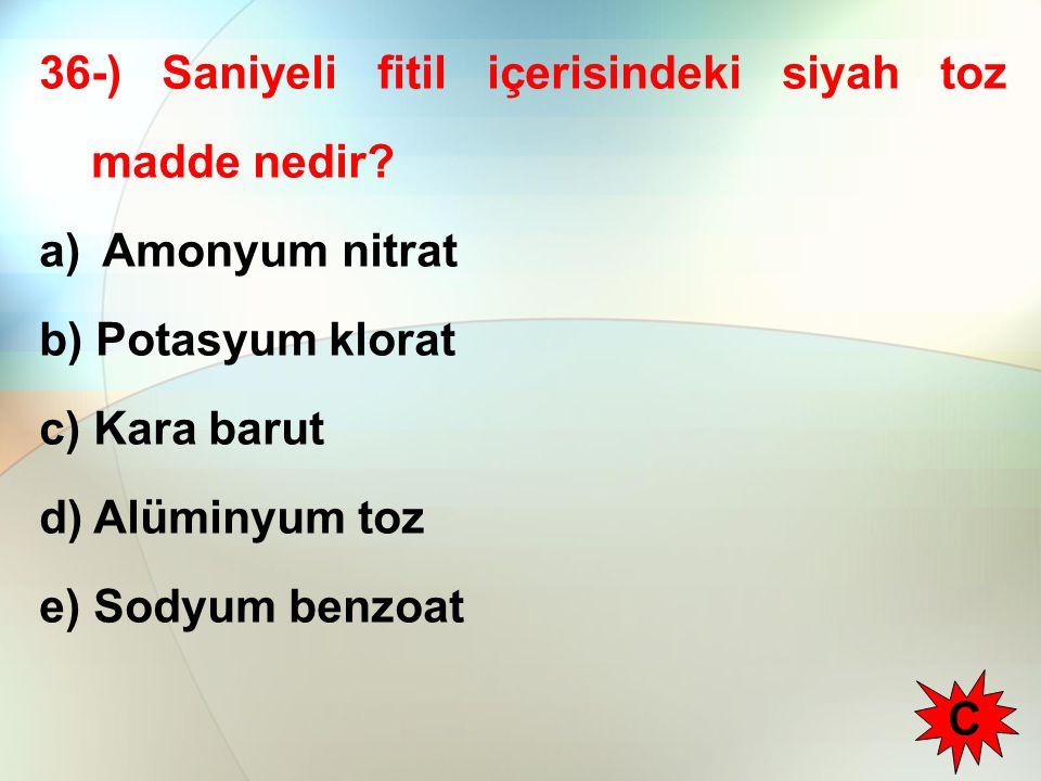 36-) Saniyeli fitil içerisindeki siyah toz madde nedir? a) Amonyum nitrat b) Potasyum klorat c) Kara barut d) Alüminyum toz e) Sodyum benzoat C