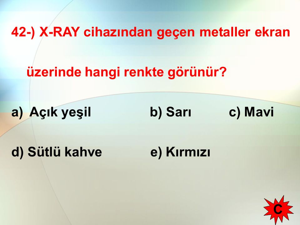 42-) X-RAY cihazından geçen metaller ekran üzerinde hangi renkte görünür? a) Açık yeşil b) Sarı c) Mavi d) Sütlü kahve e) Kırmızı C