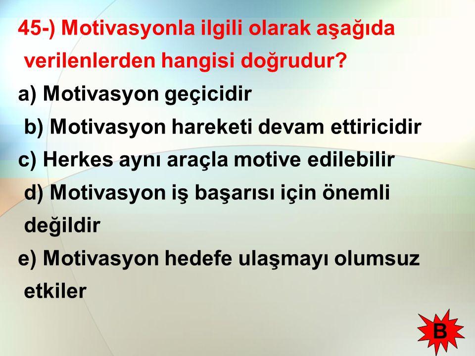 45-) Motivasyonla ilgili olarak aşağıda verilenlerden hangisi doğrudur? a) Motivasyon geçicidir b) Motivasyon hareketi devam ettiricidir c) Herkes ayn