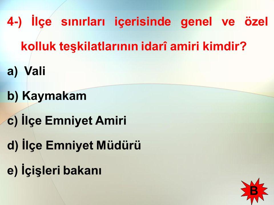 4-) İlçe sınırları içerisinde genel ve özel kolluk teşkilatlarının idarî amiri kimdir? a) Vali b) Kaymakam c) İlçe Emniyet Amiri d) İlçe Emniyet Müdür