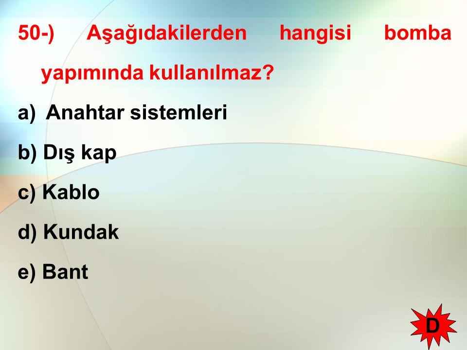 50-) Aşağıdakilerden hangisi bomba yapımında kullanılmaz? a) Anahtar sistemleri b) Dış kap c) Kablo d) Kundak e) Bant D