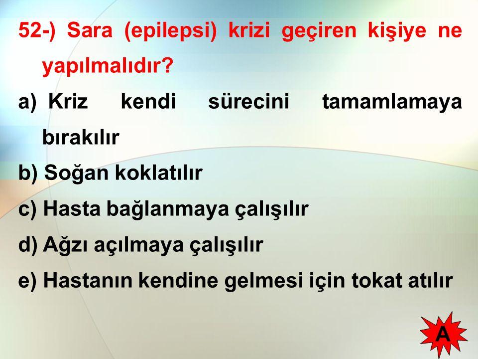 52-) Sara (epilepsi) krizi geçiren kişiye ne yapılmalıdır? a) Kriz kendi sürecini tamamlamaya bırakılır b) Soğan koklatılır c) Hasta bağlanmaya çalışı