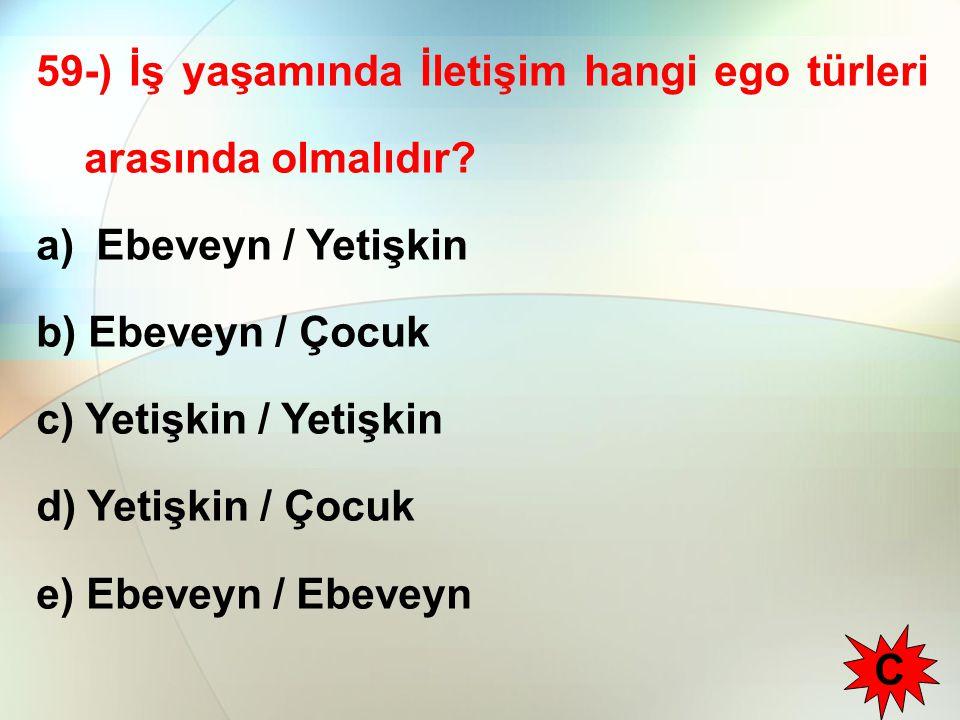 59-) İş yaşamında İletişim hangi ego türleri arasında olmalıdır? a) Ebeveyn / Yetişkin b) Ebeveyn / Çocuk c) Yetişkin / Yetişkin d) Yetişkin / Çocuk e