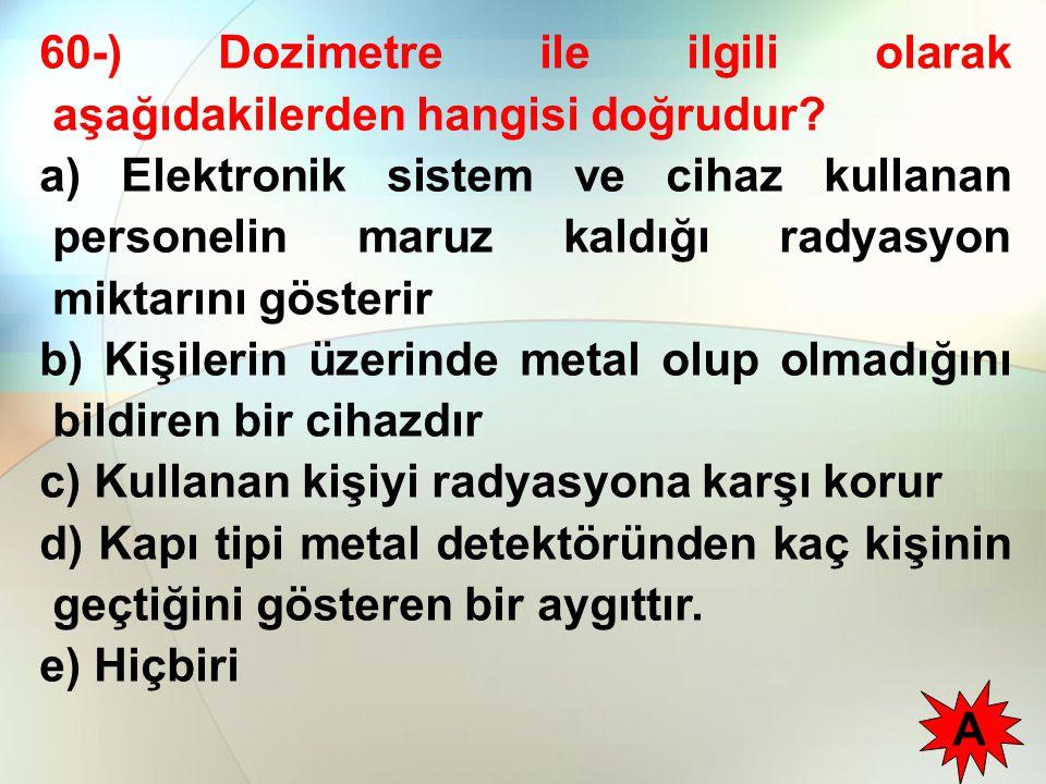 60-) Dozimetre ile ilgili olarak aşağıdakilerden hangisi doğrudur? a) Elektronik sistem ve cihaz kullanan personelin maruz kaldığı radyasyon miktarını