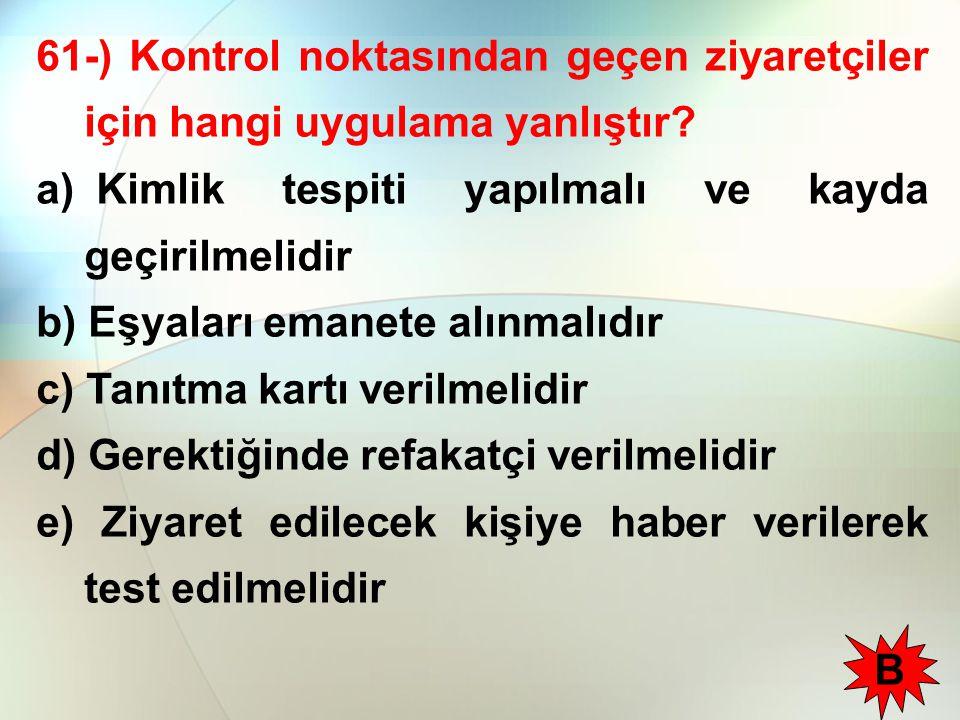 61-) Kontrol noktasından geçen ziyaretçiler için hangi uygulama yanlıştır? a) Kimlik tespiti yapılmalı ve kayda geçirilmelidir b) Eşyaları emanete alı