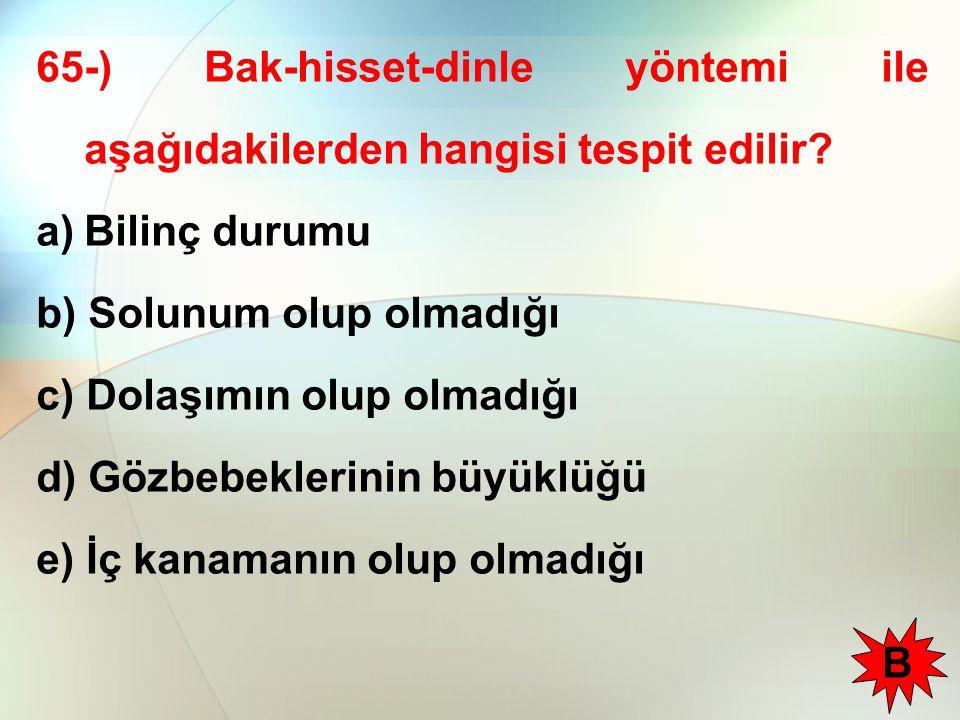 65-) Bak-hisset-dinle yöntemi ile aşağıdakilerden hangisi tespit edilir? a)Bilinç durumu b) Solunum olup olmadığı c) Dolaşımın olup olmadığı d) Gözbeb