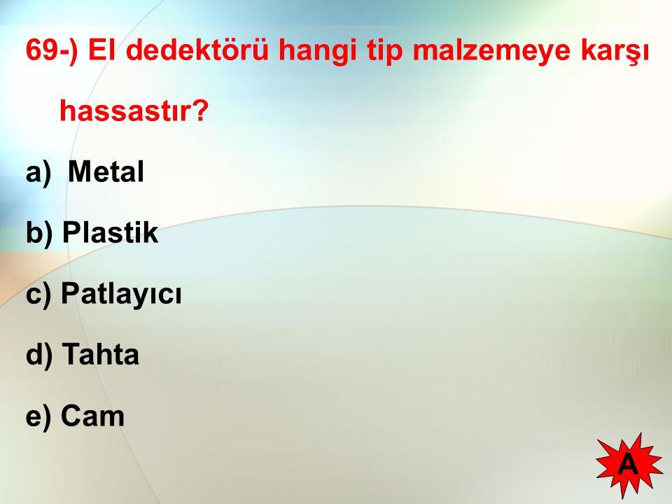 69-) El dedektörü hangi tip malzemeye karşı hassastır? a) Metal b) Plastik c) Patlayıcı d) Tahta e) Cam A