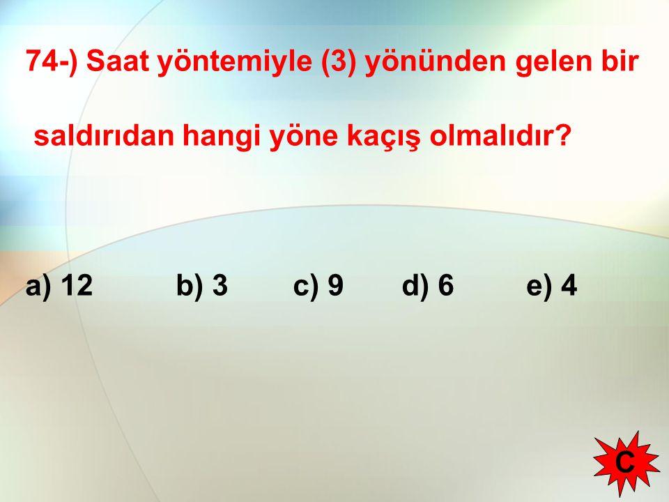 74-) Saat yöntemiyle (3) yönünden gelen bir saldırıdan hangi yöne kaçış olmalıdır? a) 12 b) 3c) 9 d) 6 e) 4 C
