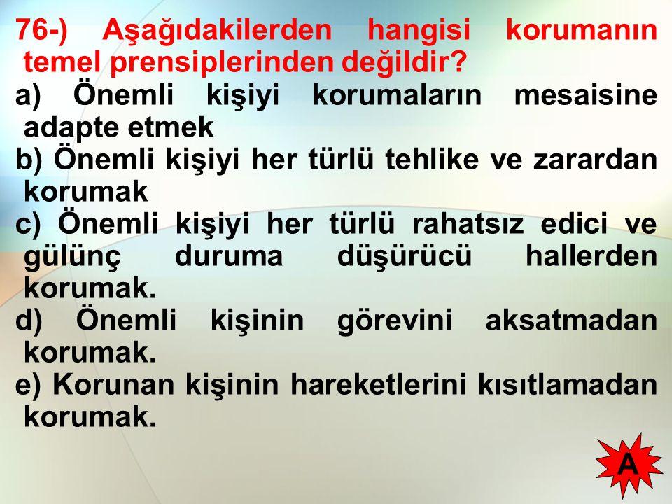 76-) Aşağıdakilerden hangisi korumanın temel prensiplerinden değildir? a) Önemli kişiyi korumaların mesaisine adapte etmek b) Önemli kişiyi her türlü
