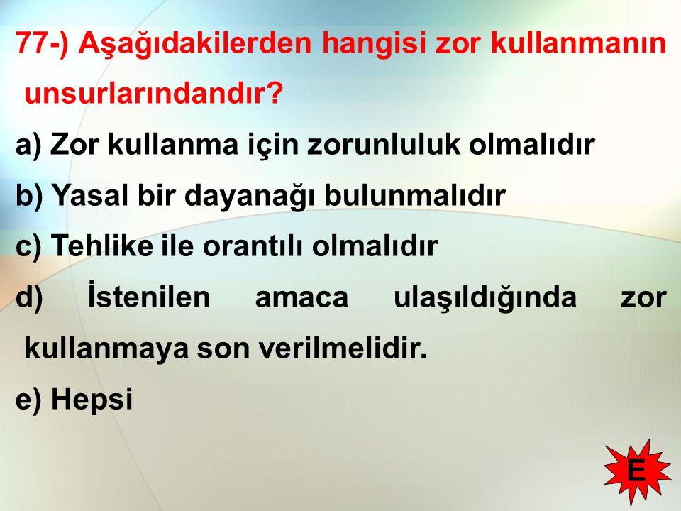 77-) Aşağıdakilerden hangisi zor kullanmanın unsurlarındandır? a) Zor kullanma için zorunluluk olmalıdır b) Yasal bir dayanağı bulunmalıdır c) Tehlike
