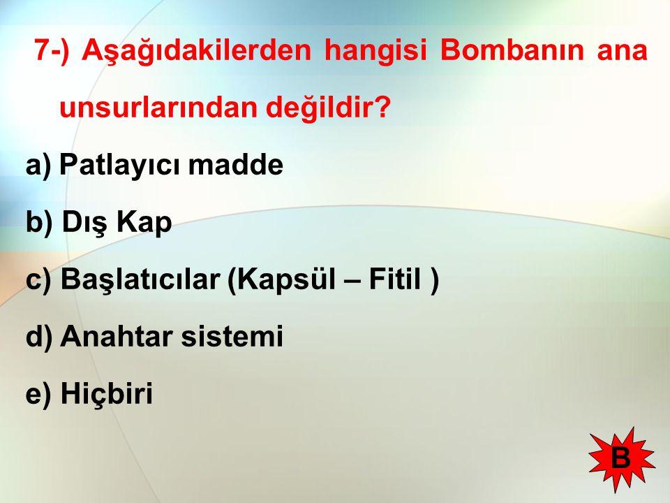 7-) Aşağıdakilerden hangisi Bombanın ana unsurlarından değildir? a)Patlayıcı madde b) Dış Kap c) Başlatıcılar (Kapsül – Fitil ) d) Anahtar sistemi e)