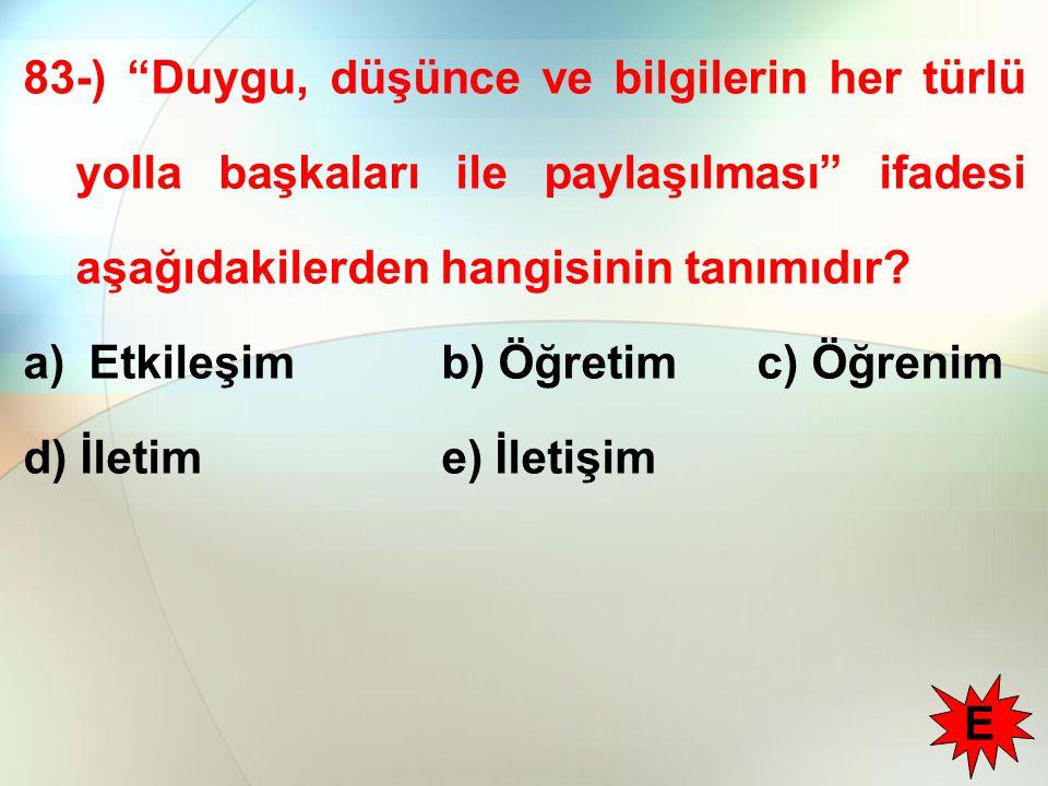 """83-) """"Duygu, düşünce ve bilgilerin her türlü yolla başkaları ile paylaşılması"""" ifadesi aşağıdakilerden hangisinin tanımıdır? a) Etkileşim b) Öğretimc)"""